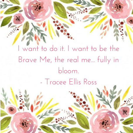 I want to do it. Iwant to be the Brave Me, the real me... fully in bloom.- Tracee Ellis Ross